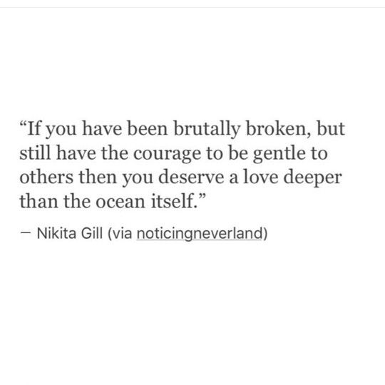 If you have been brutally broken but still have the courage to be gentle to others then you deserve a love deeper than the ocean itself; Nikita Gill