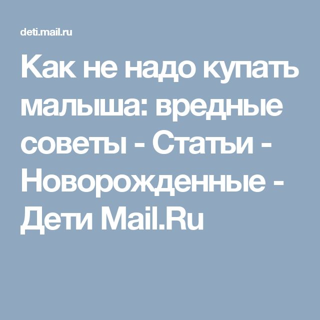 Как не надо купать малыша: вредные советы - Статьи - Новорожденные - Дети Mail.Ru