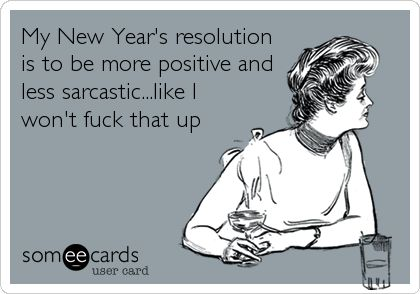 Funny New Year's Ecard: My New Year's resolution is to be more positive and less sarcastic...like I won't fuck that up.