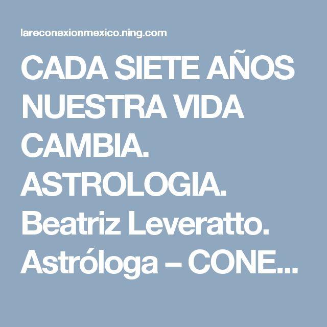 CADA SIETE AÑOS NUESTRA VIDA CAMBIA. ASTROLOGIA. Beatriz Leveratto. Astróloga – CONEXIÓN UNIVERSAL