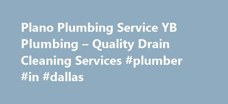 Plano Plumbing Service YB Plumbing – Quality Drain Cleaning Services #plumber #in #dallas http://singapore.remmont.com/plano-plumbing-service-yb-plumbing-quality-drain-cleaning-services-plumber-in-dallas/  # Plano Plumbing Service YB Plumbing Quality Drain Cleaning in Plano TX. Plano Plumbing Service. Whether you need help with a simple repair or a full re-piping of your house, YB Plumbing of Plano provides professional service. Our Plumbers in Plano TX techs can help you make an educated…
