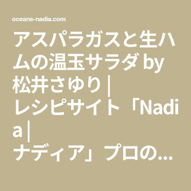 アスパラガスと生ハムの温玉サラダ by 松井さゆり | レシピサイト「Nadia | ナディア」プロの料理を無料で検索