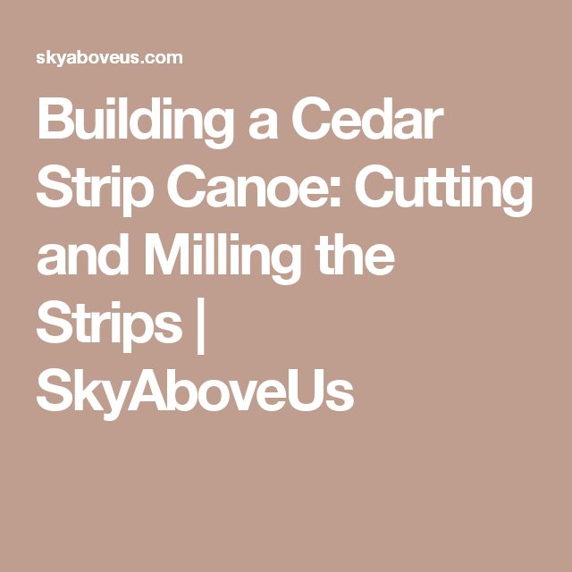 Building a Cedar Strip Canoe: Cutting and Milling the Strips | SkyAboveUs