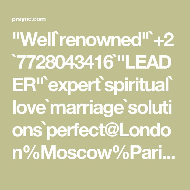 """Well`renowned""`+2`7728043416`""LEADER""`expert`spiritual`love`marriage`solutions`perfect@London%Moscow%Paris%Auckland%Bangkok%New York%Istanbul`Seoul`Online"""