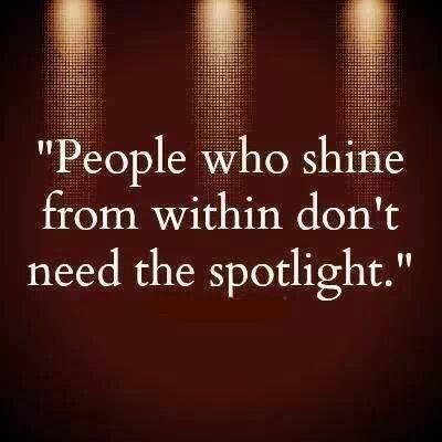 """""""People who shine from within don't need the spotlight."""""""