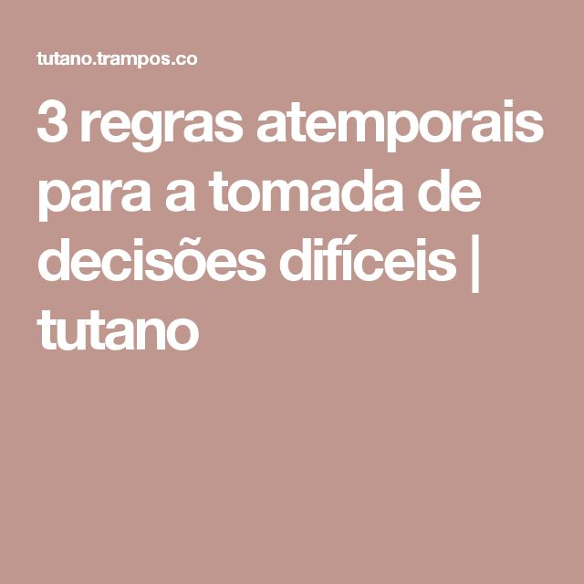 3 regras atemporais para a tomada de decisões difíceis | tutano