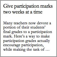 Many teachers now devote a portion of their students' final grades to a  participation mark. Here's a way to make participation grades actually  encourage participation, while making the task of calculating those marks  an easier job.  Instead of waiting until the end of term to calculate your students'  participation grades, keep a running record of their contributions, and  give out (or post) interim participation grades every two weeks. This has a  number of benefits. Significantly, it…
