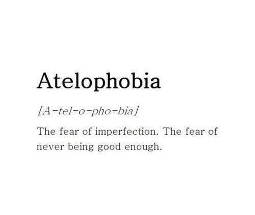 Atelophobia: (n.) the fear of imperfection; the fear of never being good enough.