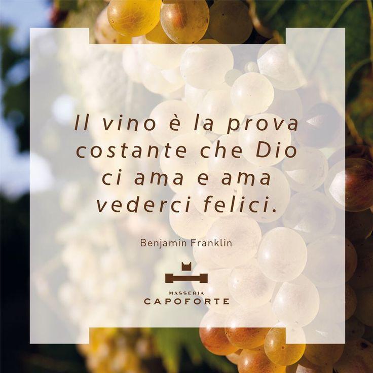 MASSERIA CAPOFORTE | QUOTES Il vino è la prova costante che Dio ci ama e ama vederci felici. -- Wine is constant proof that God loves us and loves to see us happy. (Benjamin Franklin) #MasseriaCapoforte #quotes #citazioni #paroledivino