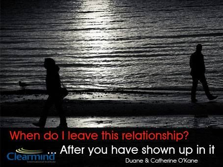 When do you leave a relationship? After you have shown up in it.   We are often asked, when do I leave my relationship? After you have shown up in it. Too often we stand in judgment about what our partner isn't giving, or isn't doing right. We wait for the other to 'show up' properly. This stance contributes significantly to the demise of the relationship. If you want your relationship to work, your job is to be, yourself, what you want the relationship to be.