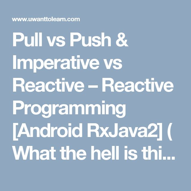 Pull vs Push & Imperative vs Reactive – Reactive Programming [Android RxJava2] ( What the hell is this ) Part2