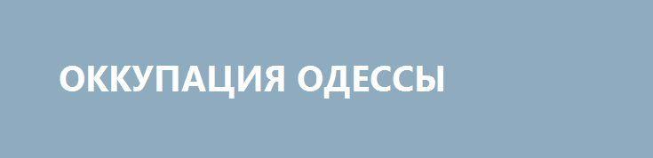 ОККУПАЦИЯ ОДЕССЫ http://rusdozor.ru/2017/08/27/okkupaciya-odessy/  В Одессе наконец-то избавились от проклятого советского наследия — памятника Жукову. В своё время, в нормальное ещё время, был снят очень сильный фильм, который назывался «Оборона Одессы». В этом фильме моряки и солдаты убивали нацистов. Из последних сил. Теперь нацисты ...