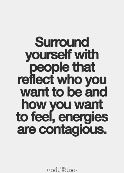 Surround yourself with people that reflect who you want to be and how you want to feel. Energies are contagious…: