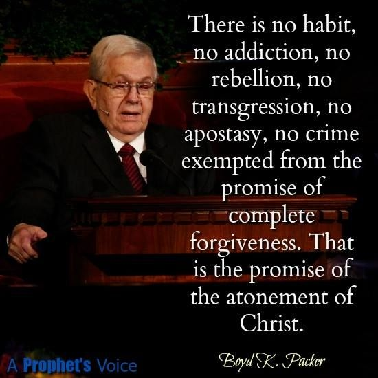 """""""Save for the exception of the very few who defect to perdition, there is no habit, no addiction, no rebellion, no transgression, no apostasy, no crime exempted from the promise of complete forgiveness. That is the promise of the atonement of Christ."""" From #PresPacker's http://pinterest.com/pin/24066179229162014 inspiring #LDSconf http://facebook.com/223271487682878 message http://lds.org/general-conference/1995/10/the-brilliant-morning-of-forgiveness #ShareGoodness"""