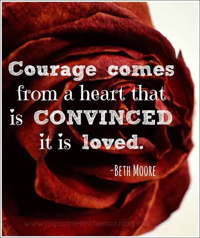 Courage comes from a heart that is CONVINCED it is loved. - Beth Moore