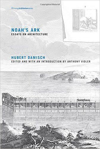 Noah's Ark: Essays on Architecture by Hubert Damisch, Anthony Vidler, Julie Rose