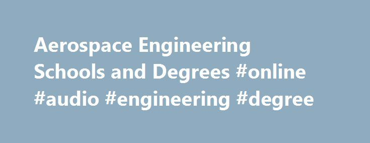 Aerospace Engineering Schools and Degrees #online #audio #engineering #degree http://malaysia.nef2.com/aerospace-engineering-schools-and-degrees-online-audio-engineering-degree/  # Aerospace Engineering Degrees Aerospace engineers research, analyze, design, synthesize, develop and test aircraft, spacecraft and weapons. Aerospace engineers who focus on aircraft are called aeronautical engineers; those who concentrate on spacecraft are called astronautical engineers. They are essentially…