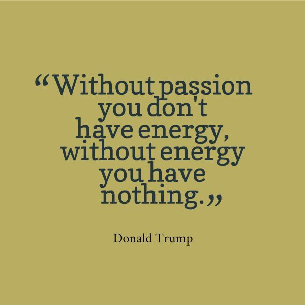 """Without passion, you don't have energy, without energy, you have nothing"" - Donald Trump"