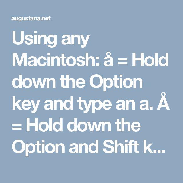 Using any Macintosh: å = Hold down the Option key and type an a.  Å = Hold down the Option and Shift keys and type an a.  ä = Hold the Option key and type a u, release the keys, and type an a.  Ä = Hold the Option key and type a u, release the keys, hold down the Shift key and type an a.  ö = Hold the Option key and type a u, release the keys, and type an o.  Ö = Hold the Option key and type a u, release the keys, hold down the Shift key and type an o.  é = Hold down the Option key and type…