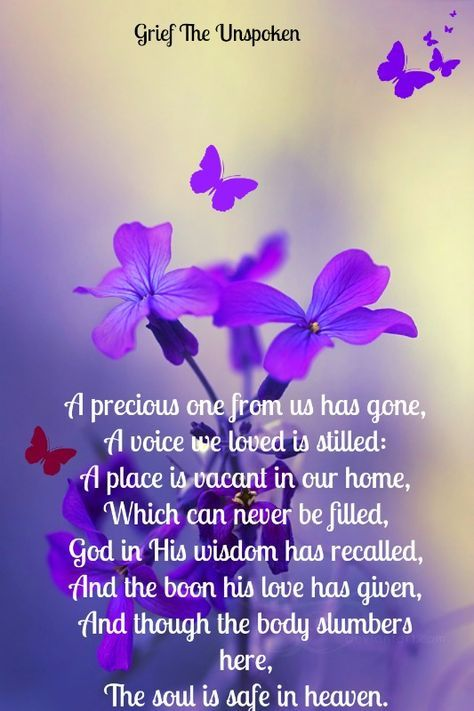 A precious one from us has gone, A voice we loved is stilled: A place is vacant in our home, Which can never be filled, God in His wisdom has recalled, And the boon his love has given, And though the body slumbers here, The soul is safe in heaven. - By Anonymous