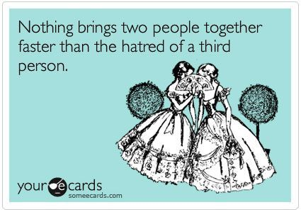 The hatred of a third person. very effective in making friendships.Funday Mondays, Ass Quotes, Funny Bones, Funny Ass, Funny Stuff, True Stories, Funny Memes, Ecards Close, E Cards