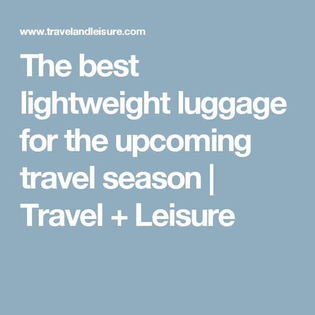 The best lightweight luggage for the upcoming travel season | Travel + Leisure