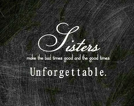 """""""SISTERS make the bad things good, and the good things Unforgettable!"""""""