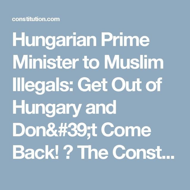 Hungarian Prime Minister to Muslim Illegals: Get Out of Hungary and Don't Come Back! ⋆ The Constitution