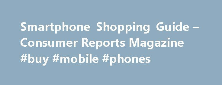 Smartphone Shopping Guide – Consumer Reports Magazine #buy #mobile #phones http://mobile.remmont.com/smartphone-shopping-guide-consumer-reports-magazine-buy-mobile-phones/  Please Refresh Your Browser Window The complete smart-phone shopping guide It's difficult to understand the true cost of a smart phone. In the quest by major wireless carriers to reduce the up-front costs of those pocket-sized computers, they advertise heavily discounted phones, then lock customers into expensive…