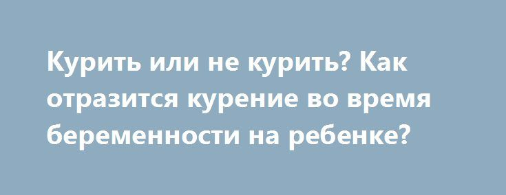 Курить или не курить? Как отразится курение во время беременности на ребенке? http://budymamoi.ru/pregnant/taboo/kurenie-vo-vremya-beremennosti.html