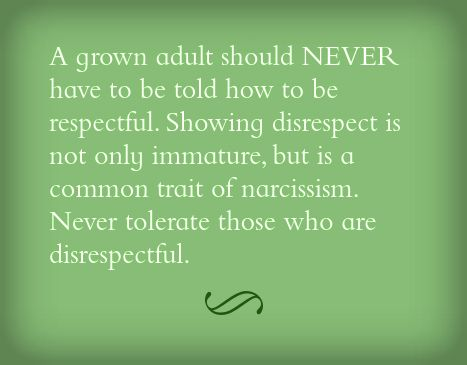 Being disrespectful to others is immature and narcissistic and a toxic characteristic