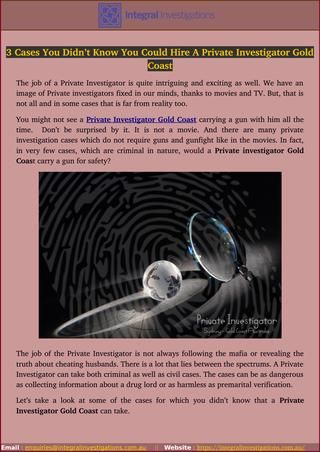 The job of the Private Investigator is not always following the mafia or revealing the truth about cheating husbands. Find proper reason about why you need to hire Private Investigator Gold Coast in Australia. The job of a Private Investigator is quite intriguing and exciting as well.