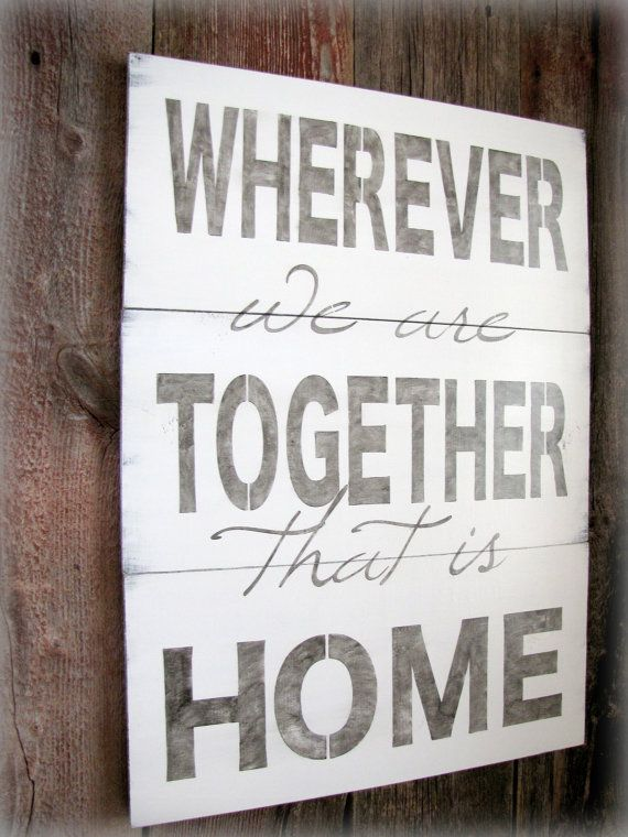this could be my family's motto. sometimes i wish that we had stayed in one place, that they have one house they recall as home, but our path has been different than that. as long as we're together...