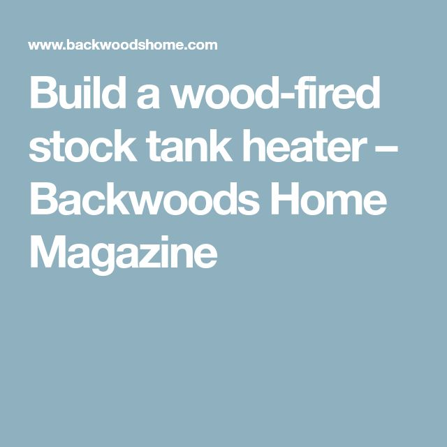 Build a wood-fired stock tank heater – Backwoods Home Magazine