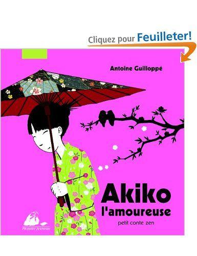 Akiko l'amoureuse : Petit conte zen: Antoine Guilloppé: POur compléter la collec' Akiko...