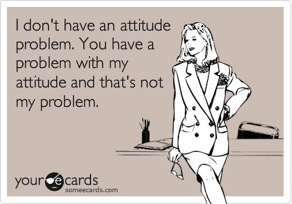 I don't have an attitude problem. You have a problem with my attitude and that's not my problem. | Confession Ecard | someecards.com