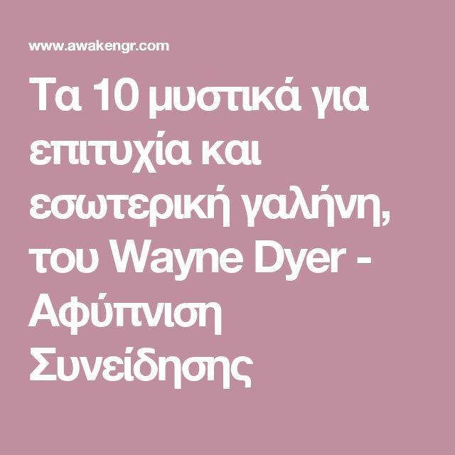 Τα 10 μυστικά για επιτυχία και εσωτερική γαλήνη, του Wayne Dyer - Αφύπνιση Συνείδησης