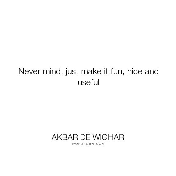 "Akbar de Wighar - ""Never mind, just make it fun, nice and useful"". inspirational-quotes, inspirational-attitude, inspirational-people"