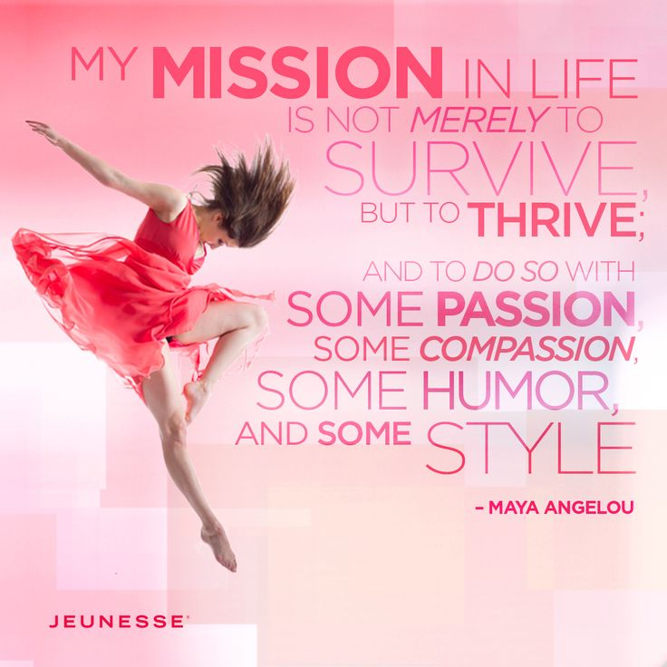 My mission in life is not merely to survive, but to thrive; and to do so with some passion, some compassion, some humor, and some style.  -Maya Angelou