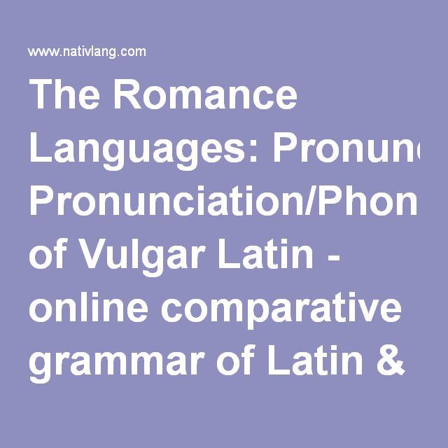 The Romance Languages: Pronunciation/Phonology of Vulgar Latin - online comparative grammar of Latin & the modern languages