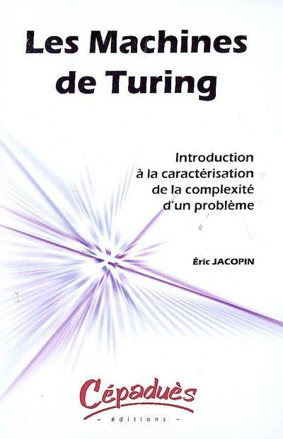 """511.3 JAC - Machines de Turing : introduction à la caractérisation de la complexité d'un problème / E. Jacopin. """"Surtout, ne la cherchez pas dans un musée : aucune machine de Turing n'a jamais été construite. Inventée par Alan Turing au début des années 1930 pour résoudre un problème posé par le mathématicien David Hilbert au seuil du 20e siècle, une machine de Turing est un outil fondamental pour étudier la complexité des problèmes."""""""