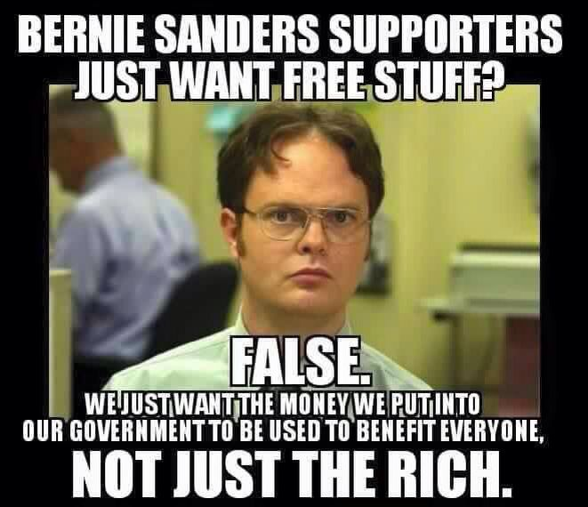 Bernie Sanders supporters just want free stuff? False. We just want the money we put into our government to be use d to benefit everyone, not just the rich.