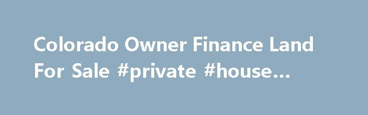 Colorado Owner Finance Land For Sale #private #house #sales http://property.remmont.com/colorado-owner-finance-land-for-sale-private-house-sales/  How to Buy Land When You Can't Get a Mortgage Whether it's purchasing a plot on which to build your dream home, or buying an acre or two to farm, owning land in or near Hartsel, Colorado, is often a highly desirable investment. With few people in the lucky position of having sufficient capital to