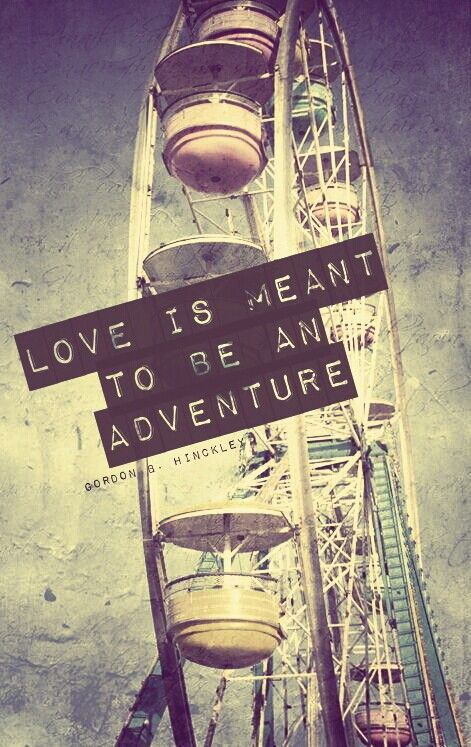 Love is meant to be an adventure - Gordon B. Hinckley Love the words. Quote