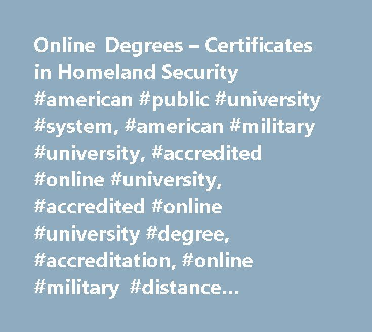 Online Degrees – Certificates in Homeland Security #american #public #university #system, #american #military #university, #accredited #online #university, #accredited #online #university #degree, #accreditation, #online #military #distance #learning, #amu, #online #degree #programs, #online #university #degree #programs, #online #education, #online #university, #online #distance #learning #university, #army #distance #learning, #military #university, #military #studies, #military #tuition…