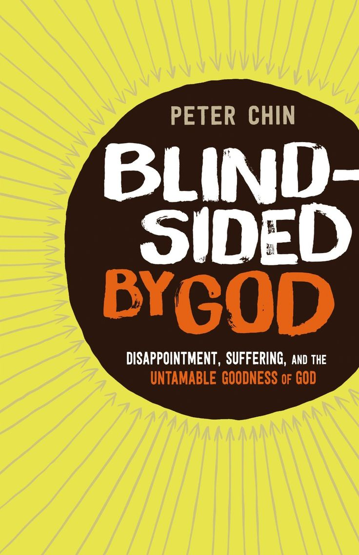 Blindsided by God: Disappointment, Suffering, and the Untamable Goodness of God by Peter Chin. When Peter Chin moved his family into an inner-city neighborhood to plant a church, he was sure he was doing what God wanted. But in the span of a few months his family experienced a heartbreaking miscarriage, a break-in at their home, a breast cancer diagnosis, and the termination of their health insurance. Why would God allow these things to happen?