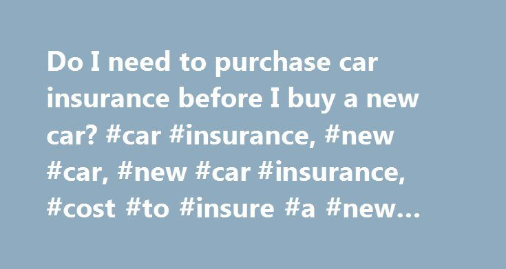 Do I need to purchase car insurance before I buy a new car? #car #insurance, #new #car, #new #car #insurance, #cost #to #insure #a #new #car http://omaha.remmont.com/do-i-need-to-purchase-car-insurance-before-i-buy-a-new-car-car-insurance-new-car-new-car-insurance-cost-to-insure-a-new-car/  # Do I need to purchase car insurance before I buy a new car? If this is your first car and you don't already have car insurance. you'll need it before you drive the new car off the lot. In addition, if…