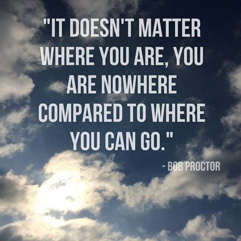 """It doesn't matter where you are, you are nowhere compared to where you can go."" - Bob Proctor #quote #inspiration #motivation"