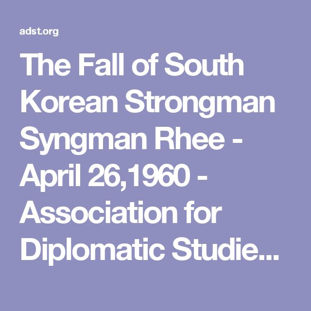 The Fall of South Korean Strongman Syngman Rhee - April 26,1960 - Association for Diplomatic Studies and TrainingAssociation for Diplomatic Studies and Training