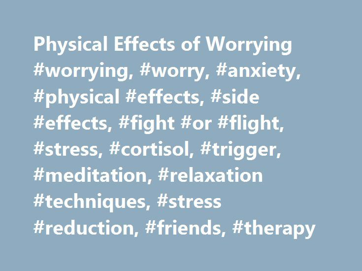 Physical Effects of Worrying #worrying, #worry, #anxiety, #physical #effects, #side #effects, #fight #or #flight, #stress, #cortisol, #trigger, #meditation, #relaxation #techniques, #stress #reduction, #friends, #therapy http://poland.remmont.com/physical-effects-of-worrying-worrying-worry-anxiety-physical-effects-side-effects-fight-or-flight-stress-cortisol-trigger-meditation-relaxation-techniques-stress-reduction/  # How Worrying Affects the Body Are you an excessive worrier? Perhaps you…